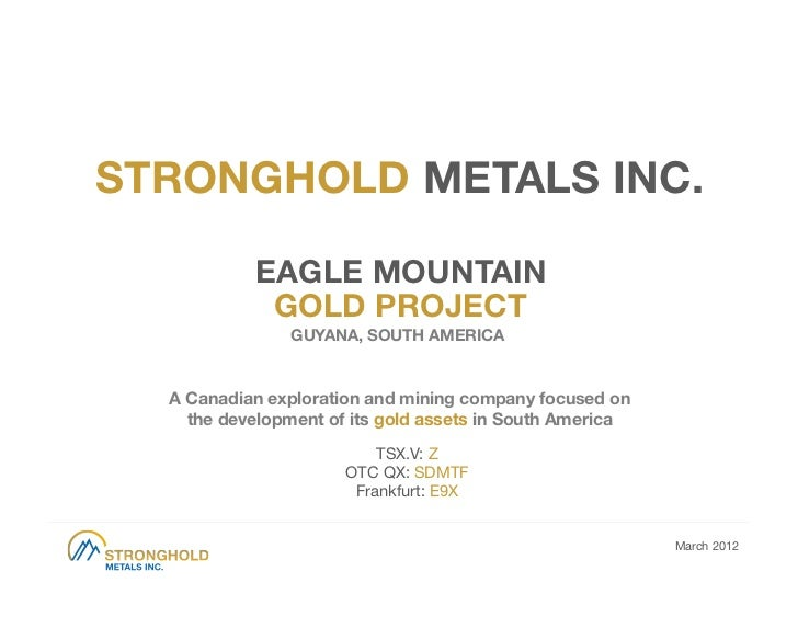 STRONGHOLD METALS INC.            EAGLE MOUNTAIN             GOLD PROJECT                GUYANA, SOUTH AMERICA  A Canadian...