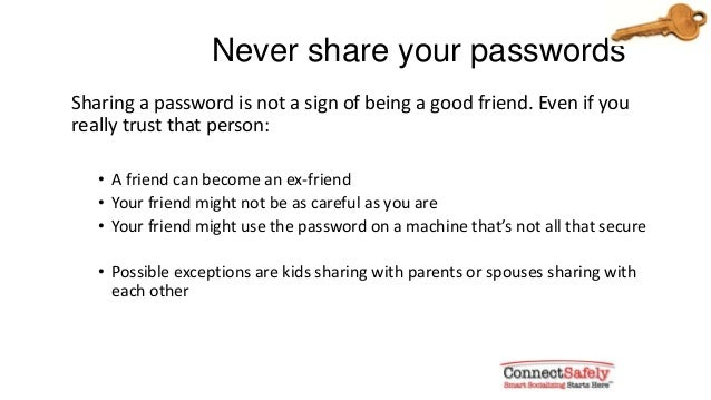 Never share your passwordsSharing a password is not a sign of being a good friend. Even if youreally trust that person:• A...