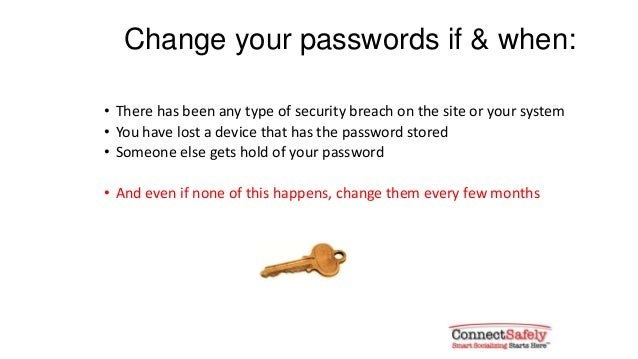 Change your passwords if & when:• There has been any type of security breach on the site or your system• You have lost a d...