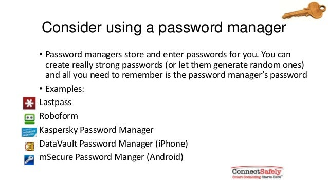 Consider using a password manager• Password managers store and enter passwords for you. You cancreate really strong passwo...