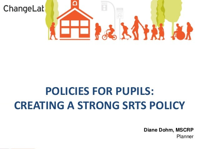 Diane Dohm, MSCRP  Planner  POLICIES FOR PUPILS:  CREATING A STRONG SRTS POLICY