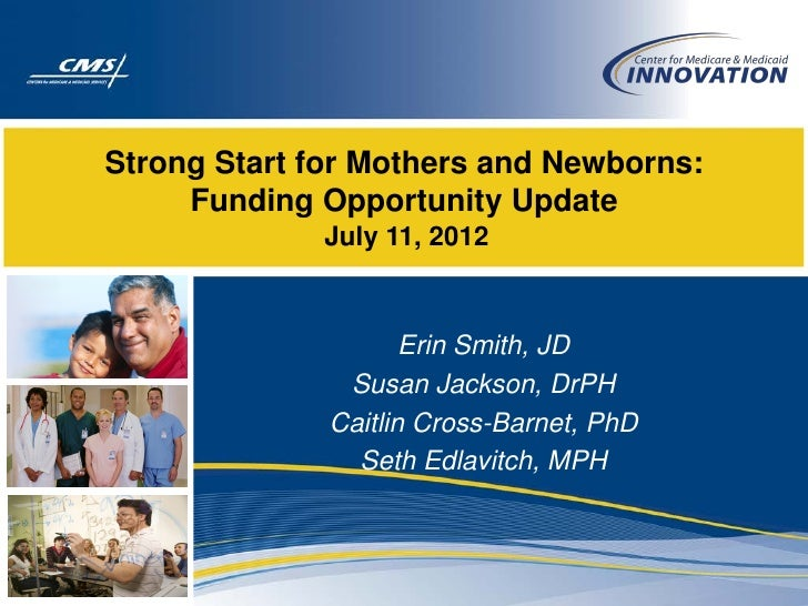 Strong Start for Mothers and Newborns:     Funding Opportunity Update             July 11, 2012                     Erin S...