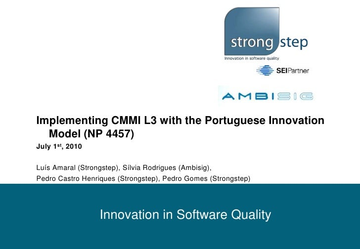 Implementing CMMI L3 with the Portuguese Innovation Model (NP 4457)<br />July 1st, 2010<br />Luís Amaral (Strongstep), Síl...