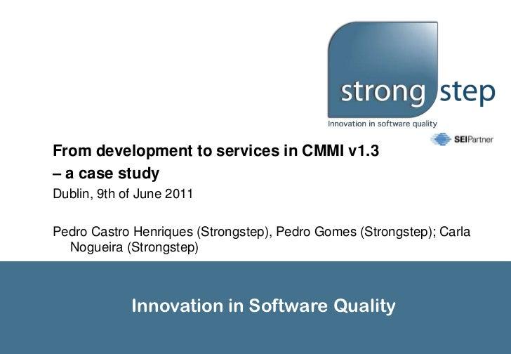 From development to services in CMMI v1.3<br />– a case study<br />Dublin, 9th of June 2011<br />Pedro Castro Henriques (S...