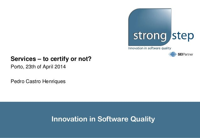 Innovation in Software Quality Services – to certify or not? Porto, 23th of April 2014 Pedro Castro Henriques