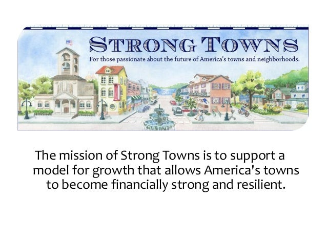 The mission of Strong Towns is to support amodel for growth that allows Americas towns  to become financially strong and r...
