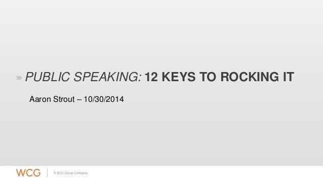 PUBLIC SPEAKING: 12 KEYS TO ROCKING IT  Aaron Strout – 10/30/2014