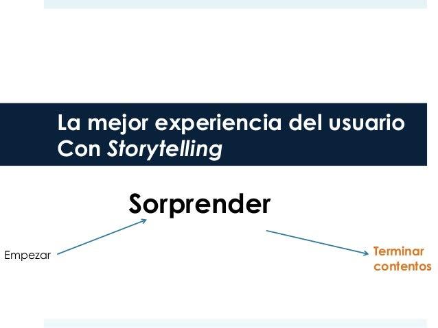 La mejor experiencia del usuario Con Storytelling Empezar Sorprender Terminar contentos