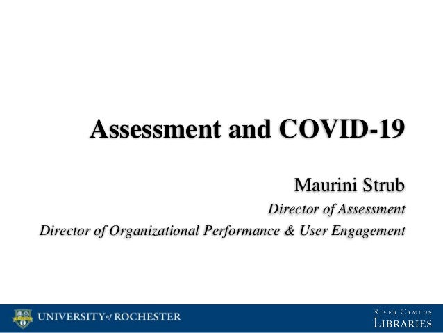 Assessment and COVID-19 Maurini Strub Director of Assessment Director of Organizational Performance & User Engagement