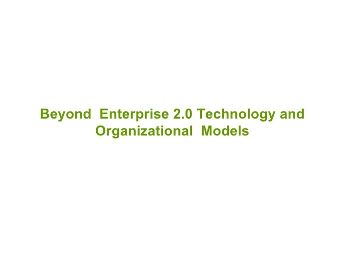 Beyond  Enterprise 2.0 Technology and Organizational  Models