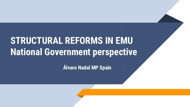 STRUCTURAL REFORMS IN EMU National Government perspective Álvaro Nadal MP Spain