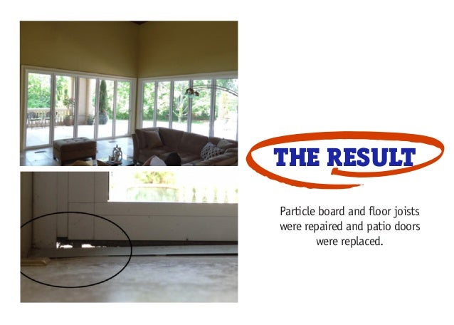 THE RESULT Particle board and floor joists were repaired and patio doors were replaced.