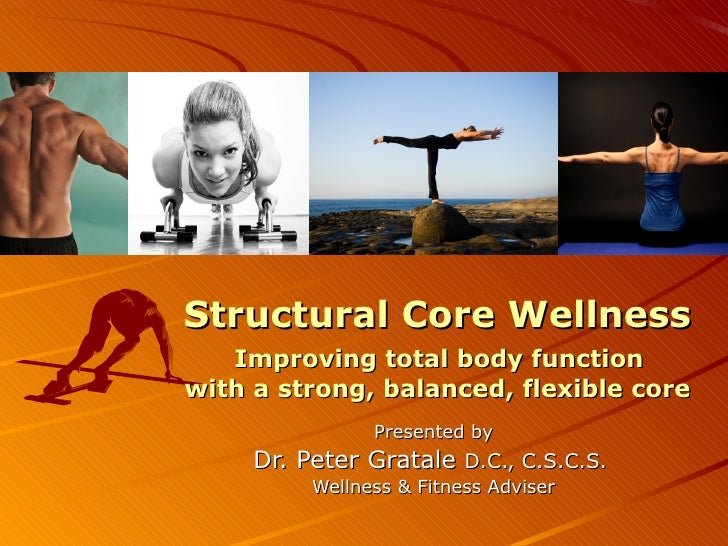 <ul>Structural Core Wellness   Improving total body function  with a strong, balanced, flexible core </ul><ul>Presented by...