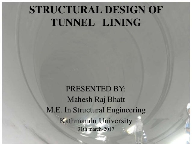 STRUCTURAL DESIGN OF TUNNEL LINING PRESENTED BY: Mahesh Raj Bhatt M.E. In Structural Engineering Kathmandu University 31th...