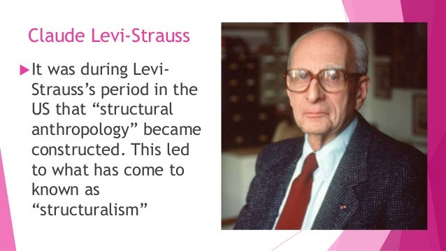 levi strauss structuralism But the pathway of structuralism from linguistics to anthropology to philosophy was a long and round-about journey the informal education of lévi-strauss was eclectic, reflecting his interest in the avant-garde arts, from stravinsky to picasso to surrealism, and his entry into the marxist politics of his time.