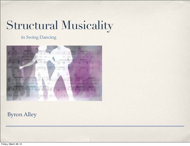 Structural Musicality in Swing Dancing Byron Alley Friday, March 28, 14