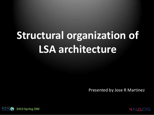 Structural organization of    LSA architecture                  Presented by Jose R Martinez2013 Spring SIW