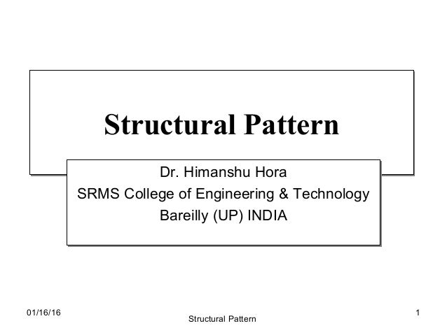 Structural PatternStructural Pattern Dr. Himanshu Hora SRMS College of Engineering & Technology Bareilly (UP) INDIA Dr. Hi...