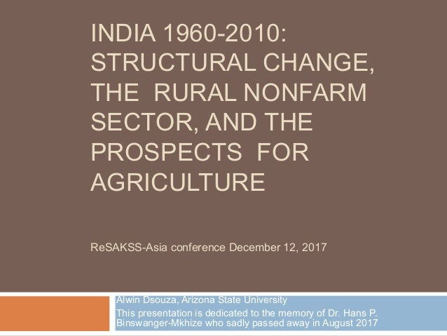 INDIA 1960-2010: STRUCTURAL CHANGE, THE RURAL NONFARM SECTOR, AND THE PROSPECTS FOR AGRICULTURE Alwin Dsouza, Arizona Stat...