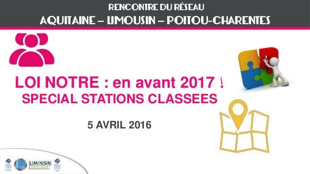 RENCONTRE DU RÉSEAU LOI NOTRE : en avant 2017 ! SPECIAL STATIONS CLASSEES 5 AVRIL 2016 AQUITAINE – LIMOUSIN – POITOU-CHARE...