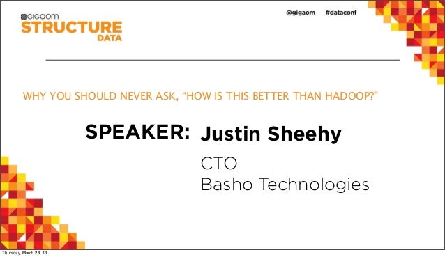 """WHY YOU SHOULD NEVER ASK, """"HOW IS THIS BETTER THAN HADOOP?""""                         SPEAKER: Justin Sheehy                ..."""