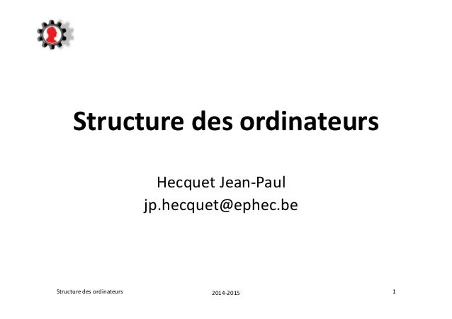 Structure des ordinateurs  Hecquet Jean-Paul  jp.hecquet@ephec.be  Structure des ordinateurs 2014-2015 1