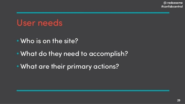 @ redsesame #confabcentral 29 User needs • Who is on the site? • What do they need to accomplish? • What are their primary...