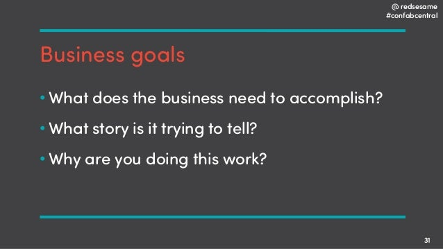 @ redsesame #confabcentral 31 Business goals • What does the business need to accomplish? • What story is it trying to tel...