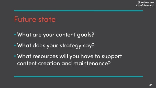 @ redsesame #confabcentral 37 Future state • What are your content goals? • What does your strategy say? • What resources ...