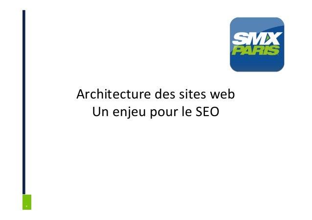* * SMX Paris – 6 et 7 Juin 2013 Architecture des sites web Un enjeu pour le SEO