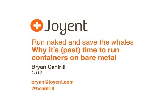 Run naked and save the whales Why it's (past) time to run containers on bare metal CTO bryan@joyent.com Bryan Cantrill @bc...