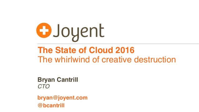 The State of Cloud 2016 The whirlwind of creative destruction CTO bryan@joyent.com Bryan Cantrill @bcantrill