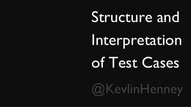 Structure and Interpretation of Test Cases @KevlinHenney