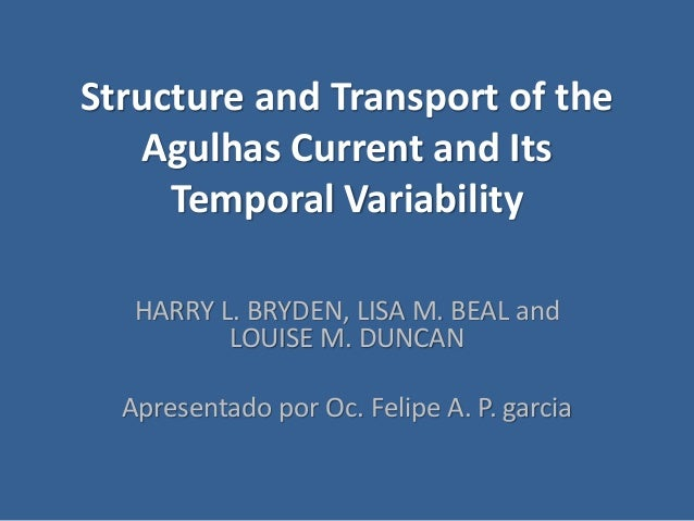 Structure and Transport of the Agulhas Current and Its Temporal Variability HARRY L. BRYDEN, LISA M. BEAL and LOUISE M. DU...