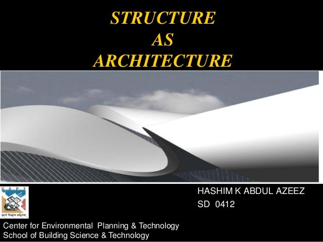 STRUCTURE AS ARCHITECTURE HASHIM K ABDUL AZEEZ SD 0412 Center for Environmental Planning & Technology School of Building S...