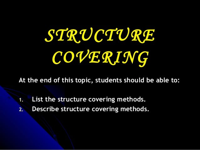 STRUCTURE COVERING At the end of this topic, students should be able to: 1. 2.  List the structure covering methods. Descr...