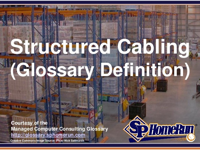 SPHomeRun.com  Structured Cabling (Glossary Definition)  Courtesy of the  Managed Computer Consulting Glossary  http://glo...
