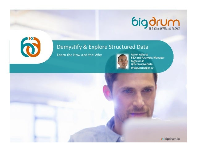 @PersuasiveData  Demys/fy  &  Explore  Structured  Data  Learn  the  How  and  the  Why  Aaron  Abbo(  SEO  and  Analy/cs ...