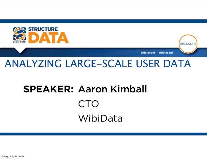 ANALYZING LARGE-SCALE USER DATA                    SPEAKER: Aaron Kimball                             CTO                 ...