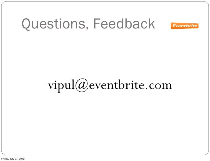 Questions, Feedback                        vipul@eventbrite.comFriday, July 27, 2012