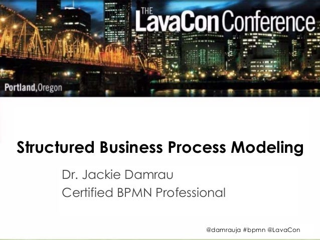 Structured Business Process Modeling  Dr. Jackie Damrau  Certified BPMN Professional  @damrauja #bpmn @LavaCon  Copyright ...
