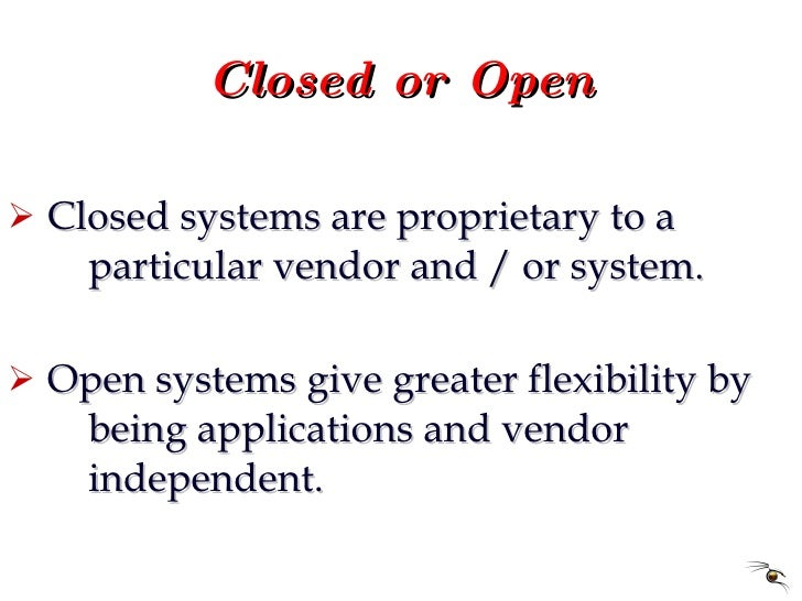 Closed or Open <ul><li>Closed systems are proprietary to a  particular vendor and / or system. </li></ul><ul><li>Open syst...