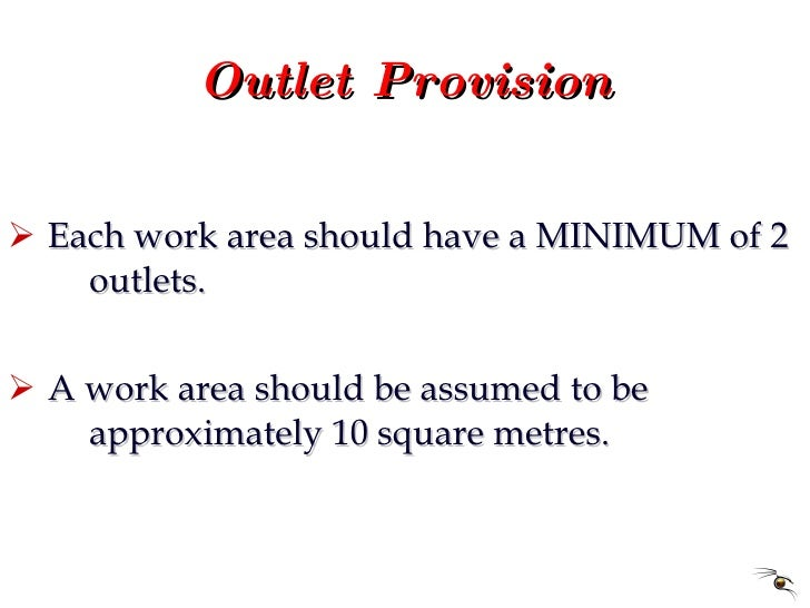 Outlet Provision <ul><li>Each work area should have a MINIMUM of 2  outlets. </li></ul><ul><li>A work area should be assum...