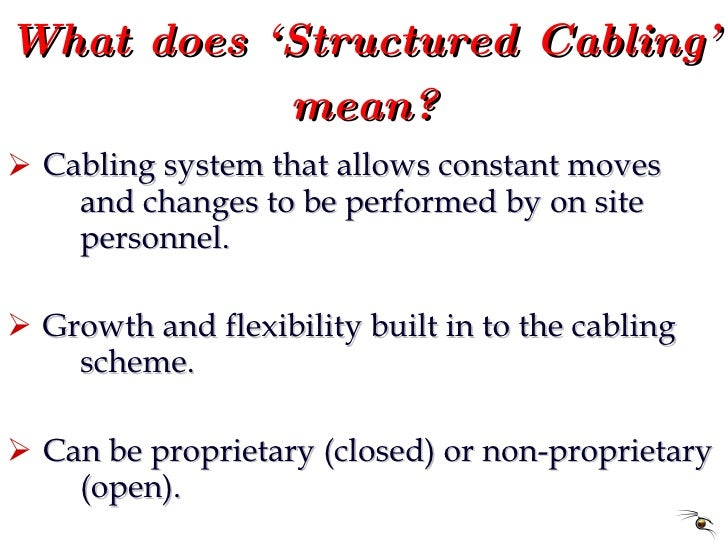 What does 'Structured Cabling' mean? <ul><li>Cabling system that allows constant moves  and changes to be performed by on ...
