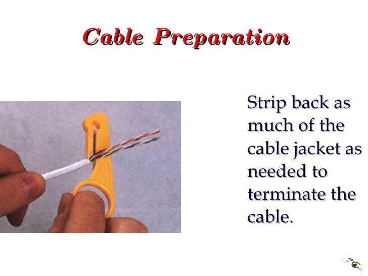 Cable Preparation <ul><li>Strip back as much of the cable jacket as needed to terminate the cable. </li></ul>