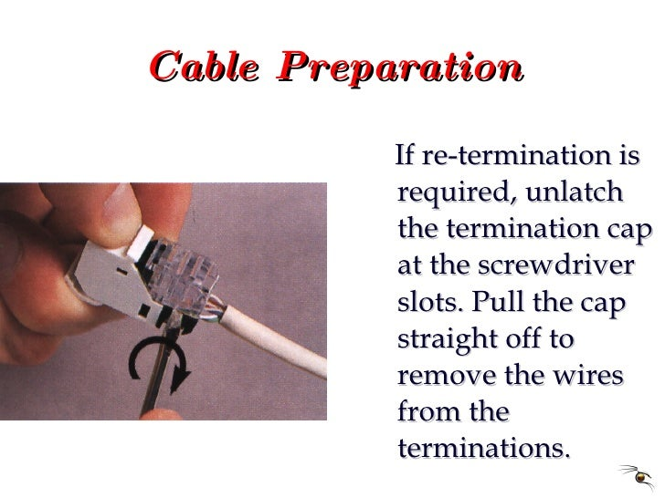 Cable Preparation <ul><li>If re-termination is required, unlatch the termination cap at the screwdriver slots. Pull the ca...