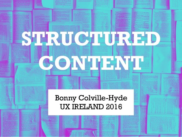 STRUCTURED CONTENT Bonny Colville-Hyde UX IRELAND 2016