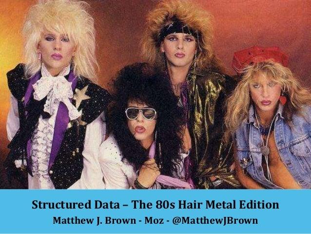 Structured Data – The 80s Hair Metal Edition Matthew J. Brown - Moz - @MatthewJBrown
