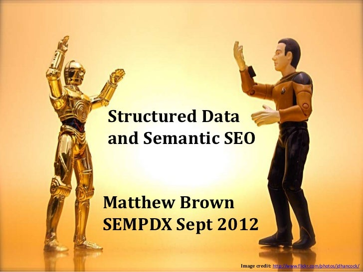 Structured Dataand Semantic SEOMatthew BrownSEMPDX Sept 2012              Image credit: http://www.flickr.com/photos/jdhan...