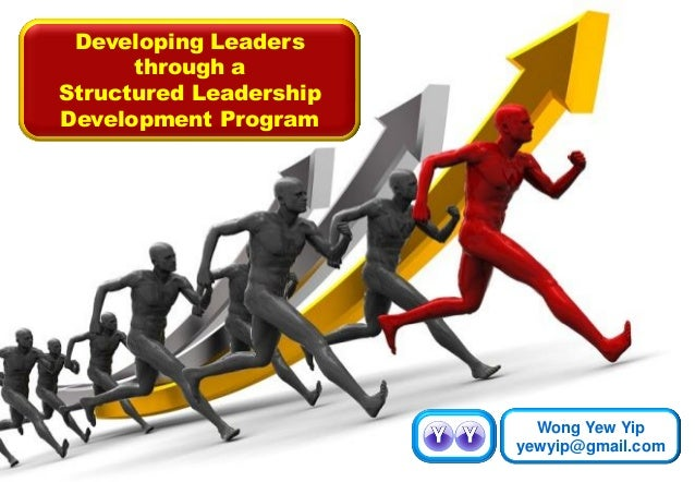 Developing Leaders through a Structured Leadership Development Program Wong Yew Yip yewyip@gmail.com